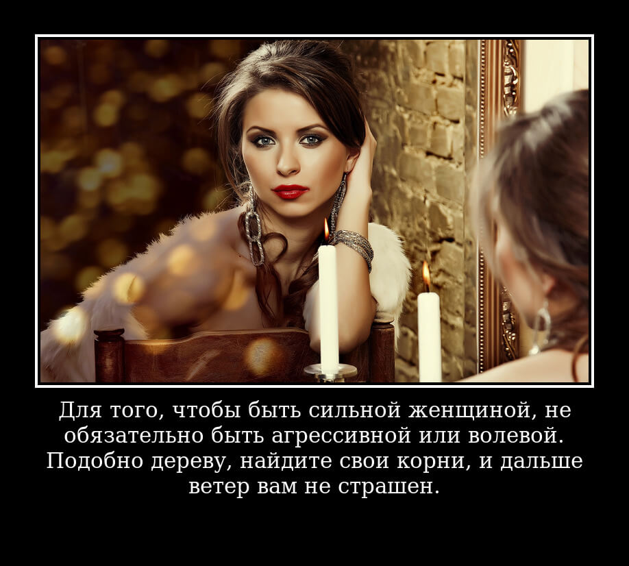 Для того, чтобы быть сильной женщиной, не обязательно быть агрессивной или волевой. Подобно дереву, найдите свои корни, и дальше ветер вам не страшен.
