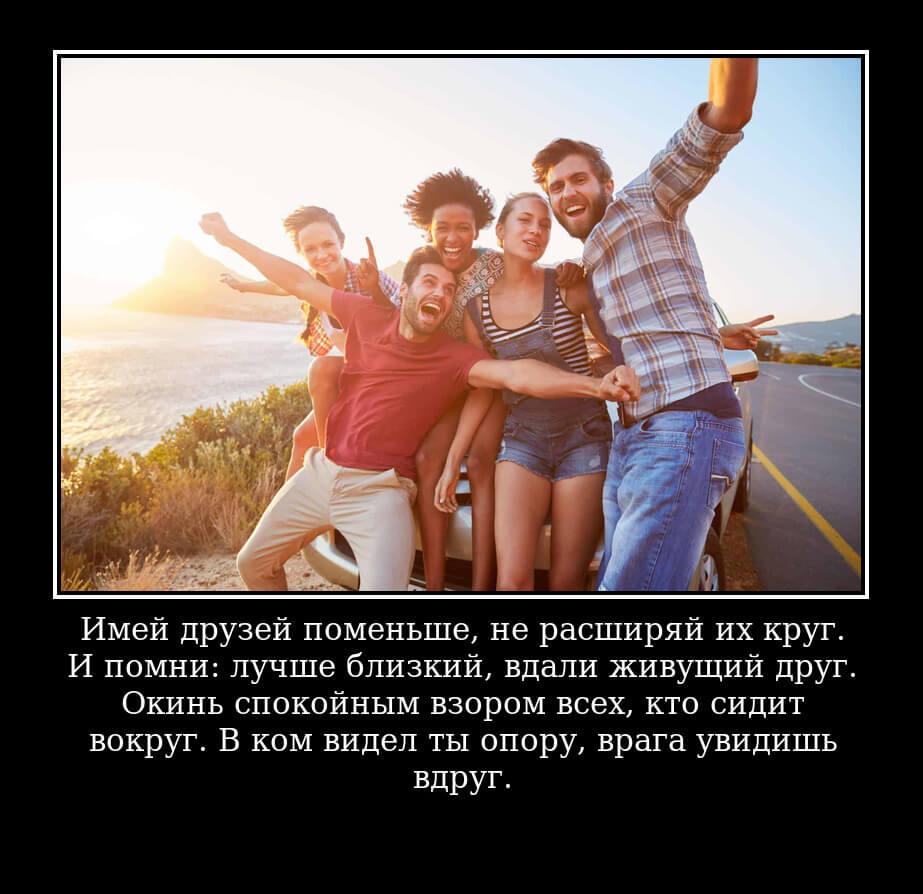 Имей друзей поменьше, не расширяй их круг. И помни: лучше близкий, вдали живущий друг. Окинь спокойным взором всех, кто сидит вокруг. В ком видел ты опору, врага увидишь вдруг.