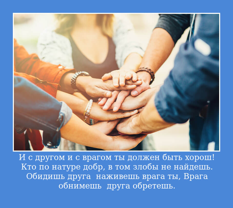 И с другом и с врагом ты должен быть хорош! Кто по натуре добр, в том злобы не найдешь. Обидишь друга — наживешь врага ты, Врага обнимешь — друга обретешь.