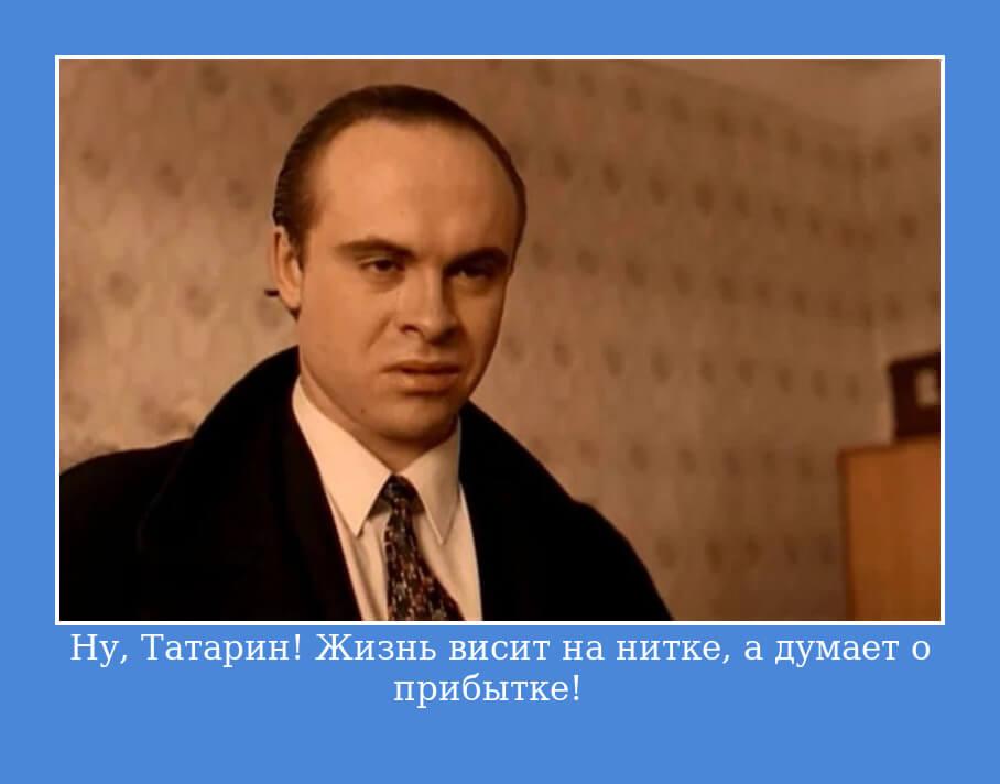― Ну, Татарин! Жизнь висит на нитке, а думает о прибытке!