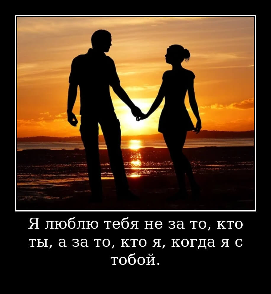 Я люблю тебя не за то, кто ты, а за то, кто я, когда я с тобой.