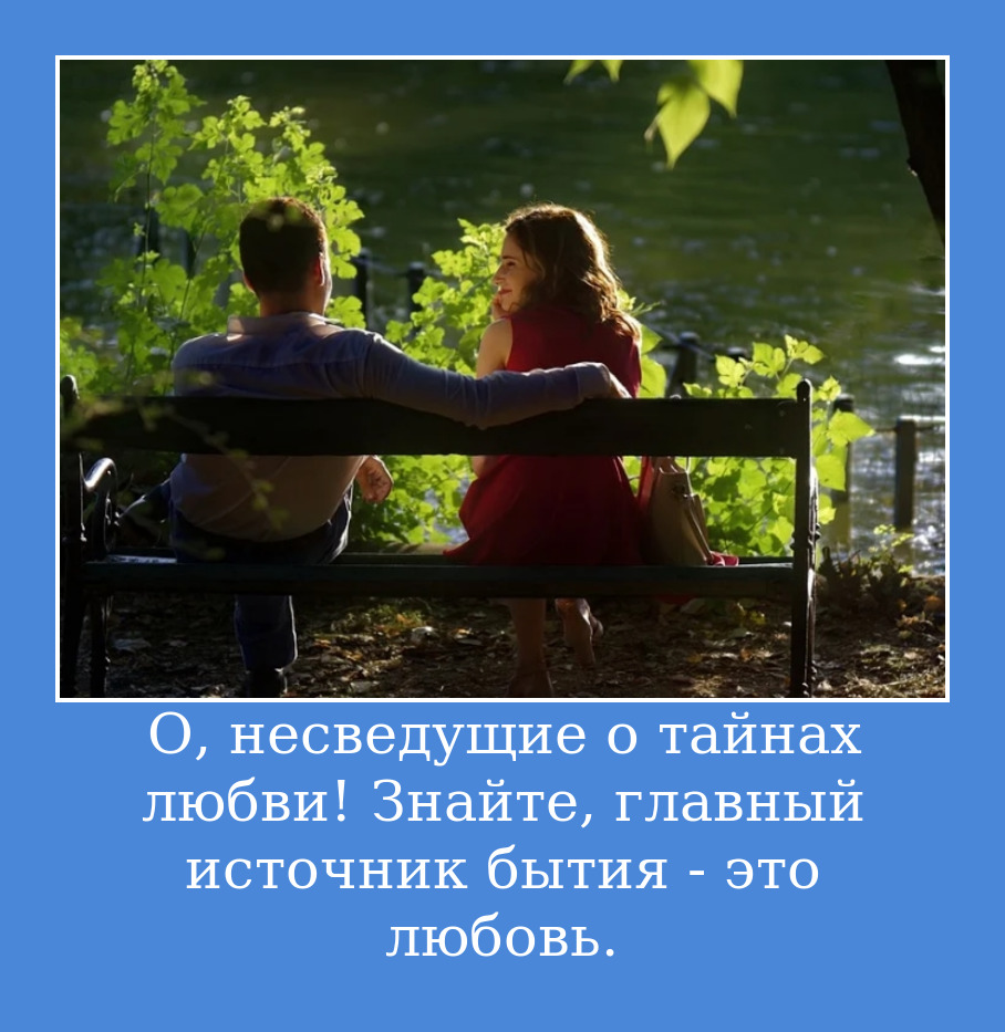 О, несведущие о тайнах любви! Знайте, главный источник бытия - это любовь.