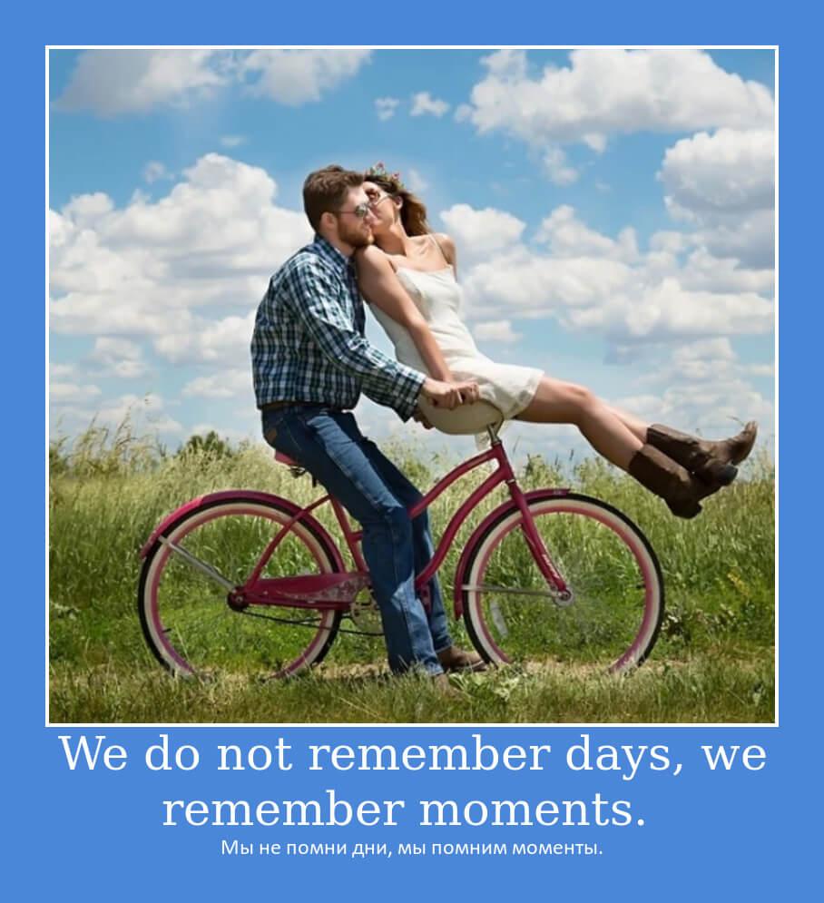Мы не помни дни, мы помним моменты.