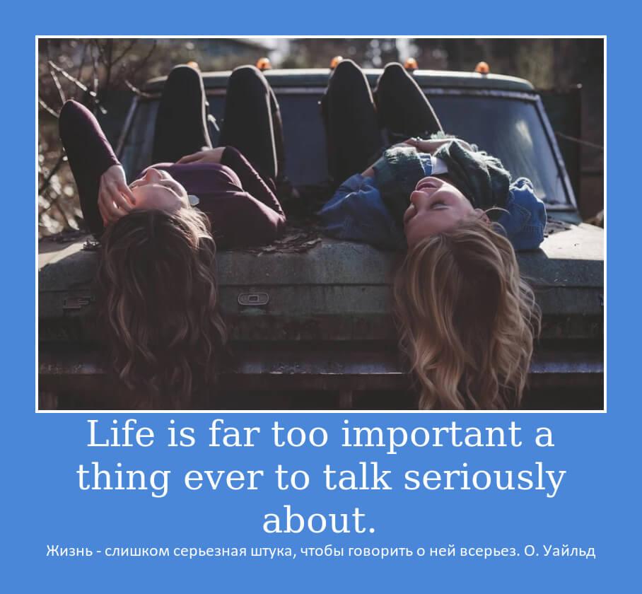 Жизнь - слишком серьезная штука, чтобы говорить о ней всерьез. О. Уайльд