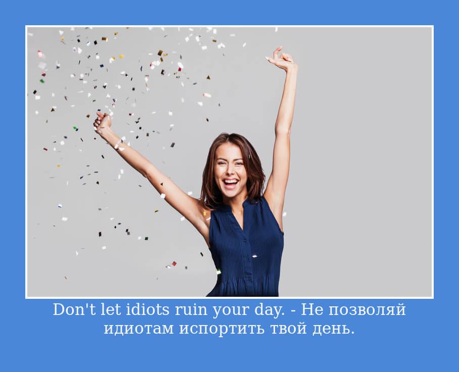 Don't let idiots ruin your day. - Не позволяй идиотам испортить твой день.