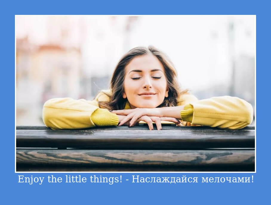 Enjoy the little things! - Наслаждайся мелочами!