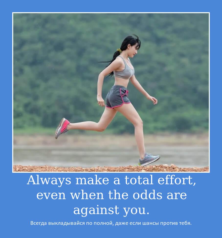 Always make a total effort, even when the odds are against you. Всегда выкладывайся по полной, даже если шансы против тебя.