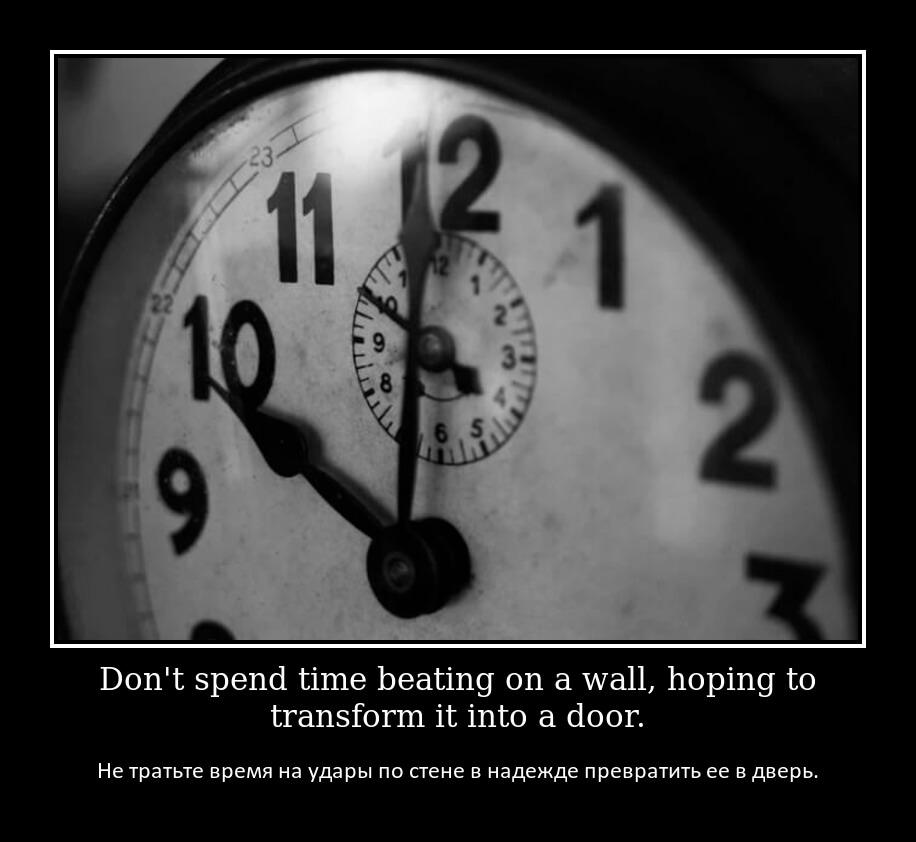 Не тратьте время на удары по стене в надежде превратить ее в дверь.
