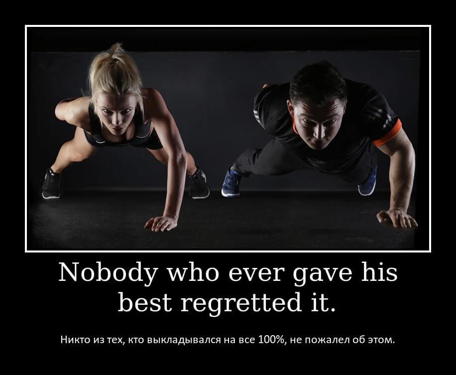 Nobody who ever gave his best regretted it. Никто из тех, кто выкладывался на все 100%, не пожалел об этом.