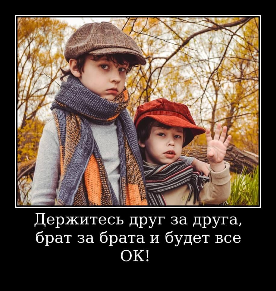 Держитесь друг за друга, брат за брата и будет все ОК!