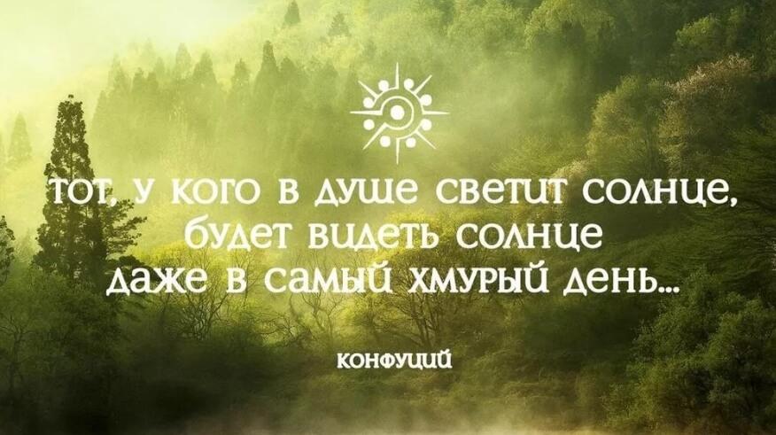 Тот, у кого в душе светит солнце, будет видеть солнце даже в самый хмурый день. Конфуций