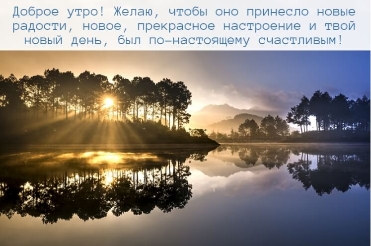 утро! Желаю, чтобы оно принесло новые радости, новое, прекрасное настроение и твой новый день, был по-настоящему счастливым!