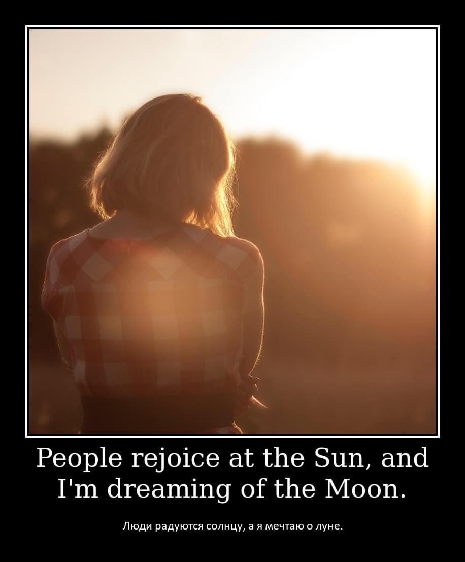 Люди радуются солнцу, а я мечтаю о луне.