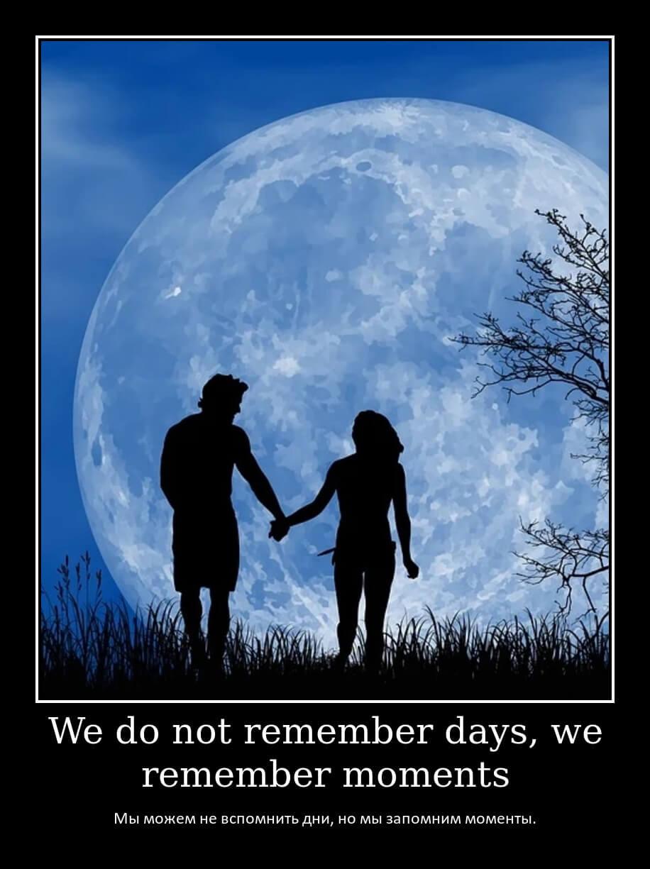 Мы можем не вспомнить дни, но мы запомним моменты.