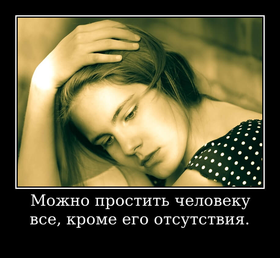 Можно простить человеку все, кроме его отсутствия.