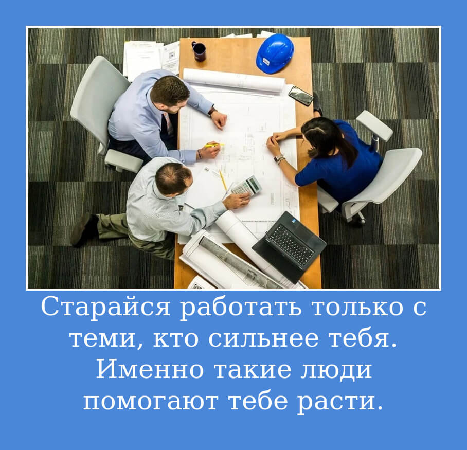 Старайся работать только с теми, кто сильнее тебя. Именно такие люди помогают тебе расти.