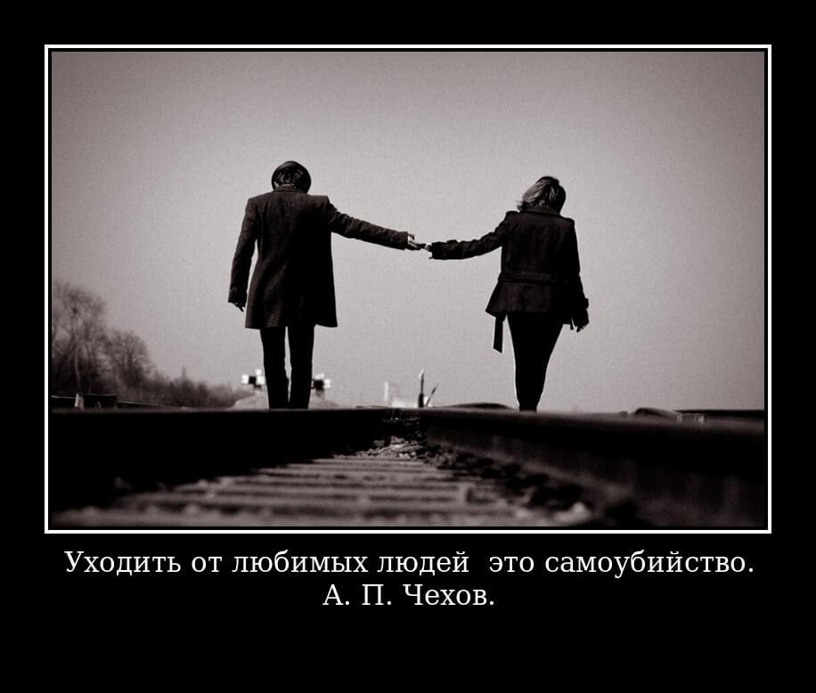 Уходить от любимых людей — это самоубийство. А. П. Чехов.