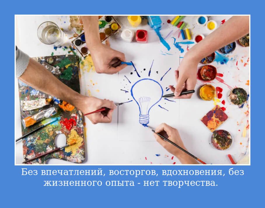 Без впечатлений, восторгов, вдохновения, без жизненного опыта — нет творчества.