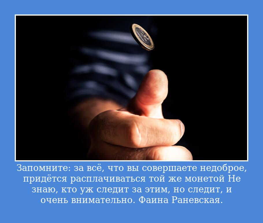 Запомните: за всё, что вы совершаете недоброе, придётся расплачиваться той же монетой… Не знаю, кто уж следит за этим, но следит, и очень внимательно.