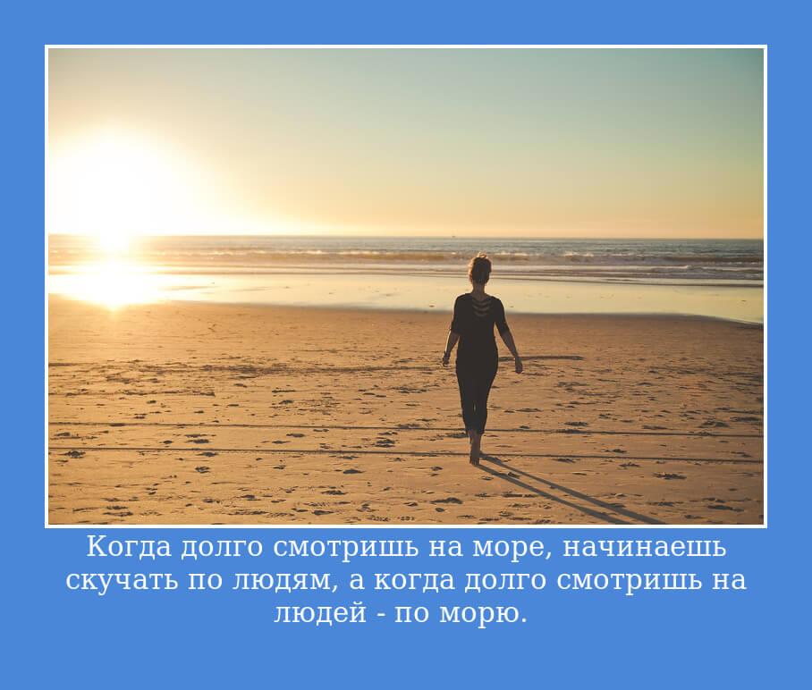 Когда долго смотришь на море, начинаешь скучать по людям, а когда долго смотришь на людей – по морю.