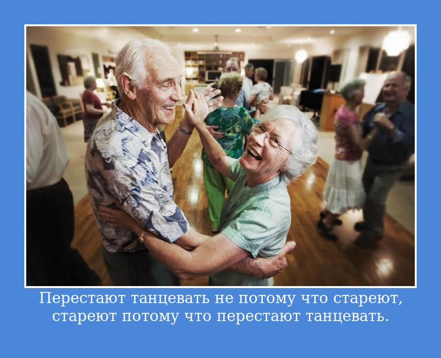 Перестают танцевать не потому что стареют, стареют потому что перестают танцевать.