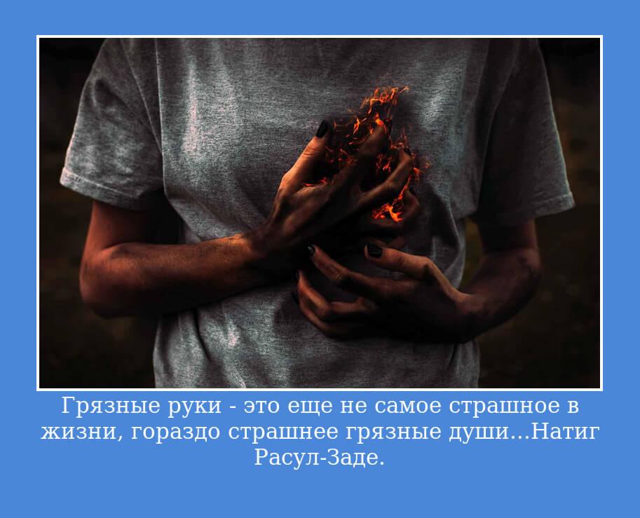 Грязные руки — это еще не самое страшное в жизни, гораздо страшнее грязные души... Натиг Расул-Заде.