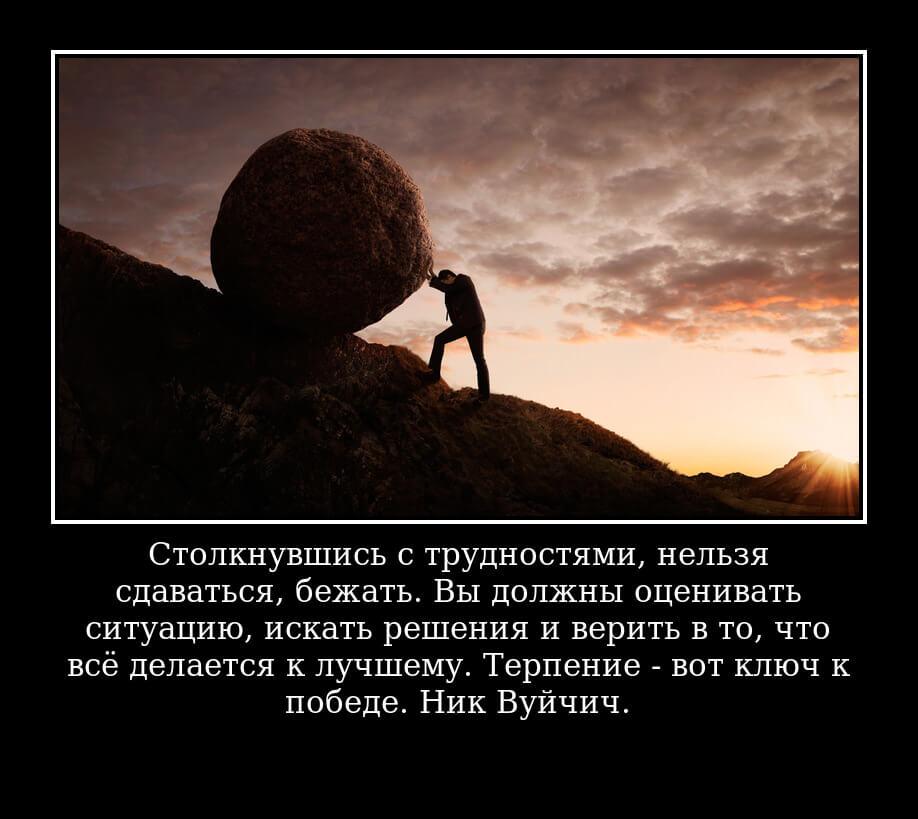Столкнувшись с трудностями, нельзя сдаваться, бежать. Вы должны оценивать ситуацию, искать решения и верить в то, что всё делается к лучшему. Терпение - вот ключ к победе. Ник Вуйчич.