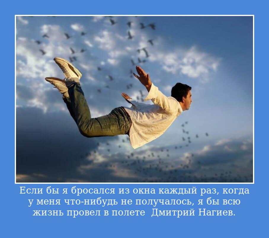 Если бы я бросался из окна каждый раз, когда у меня что-нибудь не получалось, я бы всю жизнь провел в полете… Дмитрий Нагиев.