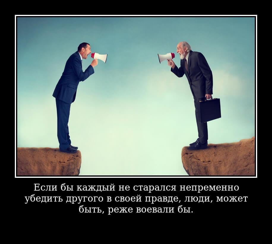 Если бы каждый не старался непременно убедить другого в своей правде, люди, может быть, реже воевали бы.