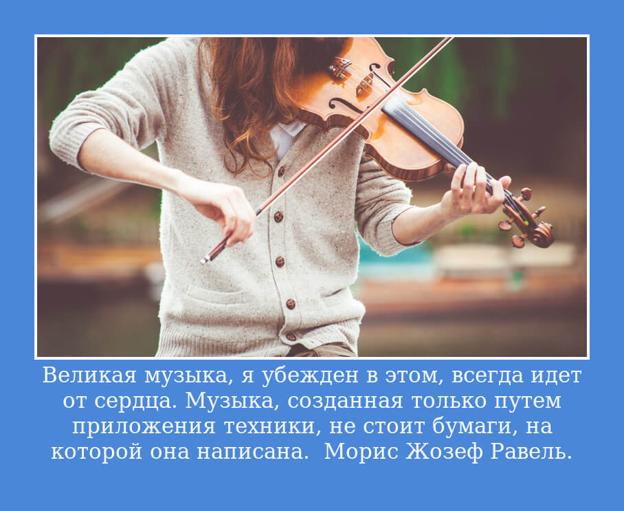 Великая музыка, я убежден в этом, всегда идет от сердца. Музыка, созданная только путем приложения техники, не стоит бумаги, на которой она написана. Морис Жозеф Равель.