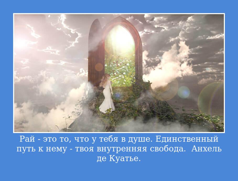 Рай — это то, что у тебя в душе. Единственный путь к нему — твоя внутренняя свобода. Анхель де Куатье.