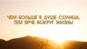 Чем больше в душе солнца, тем ярче вокруг жизнь.