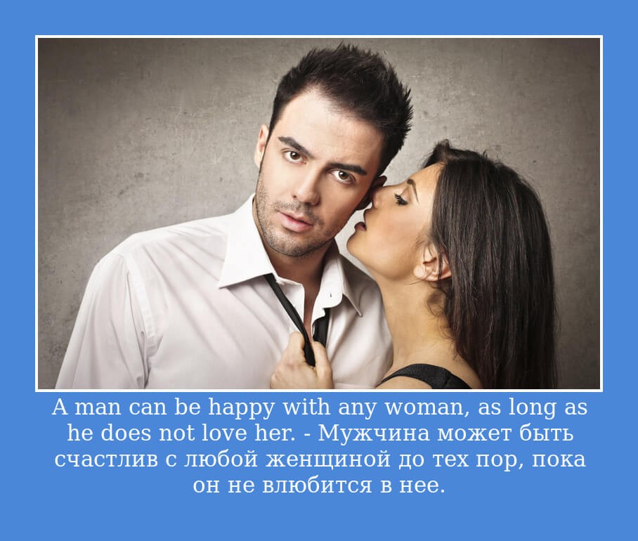 A man can be happy with any woman, as long as he does not love her. – Мужчина может быть счастлив с любой женщиной до тех пор, пока он не влюбится в нее.