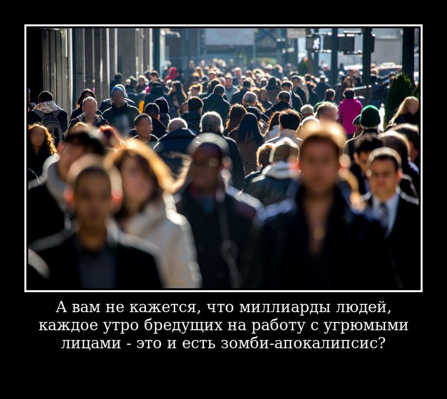 А вам не кажется, что миллиарды людей, каждое утро бредущих на работу с угрюмыми лицами — это и есть зомби-апокалипсис?