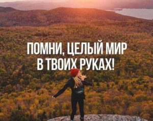 Помни, целый мир в твоих руках.