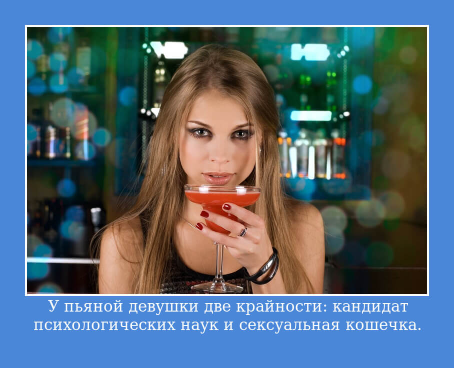 У пьяной девушки две крайности: кандидат психологических наук и сексуальная кошечка.