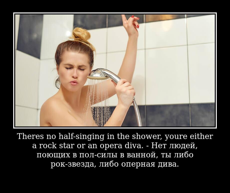 There's no half-singing in the shower, you're either a rock star or an opera diva. - Нет людей, поющих в пол-силы в ванной, ты либо рок-звезда, либо оперная дива.