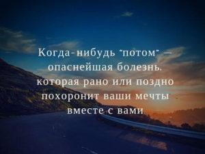 """Когда нибудь """"потом"""" - опаснейшая болезнь, которая рано или поздно похоронит ваши мечты вместе с вами."""