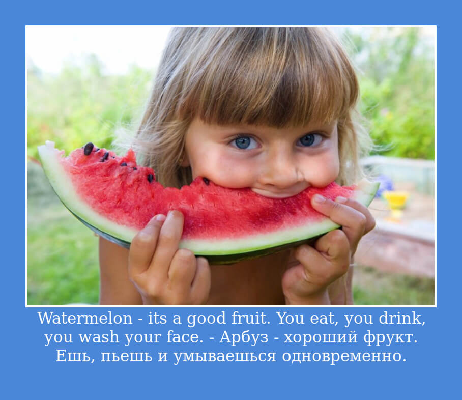 Watermelon - it's a good fruit. You eat, you drink, you wash your face. - Арбуз - хороший фрукт. Ешь, пьешь и умываешься одновременно.