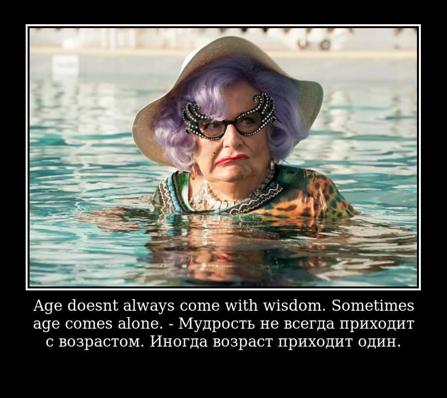 Age doesn't always come with wisdom. Sometimes age comes alone. Мудрость не всегда приходит с возрастом. Иногда возраст приходит один.