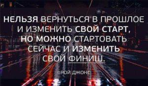 Нельзя вернуться в прошлое и изменить свой старт. Но можно стартовать сейчас и изменить свой финиш. Рой Джонс.