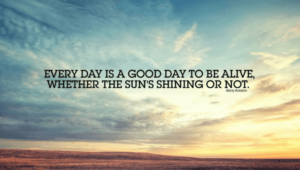 Every fay is a good day to be alive, whether thу sun's shining or not.