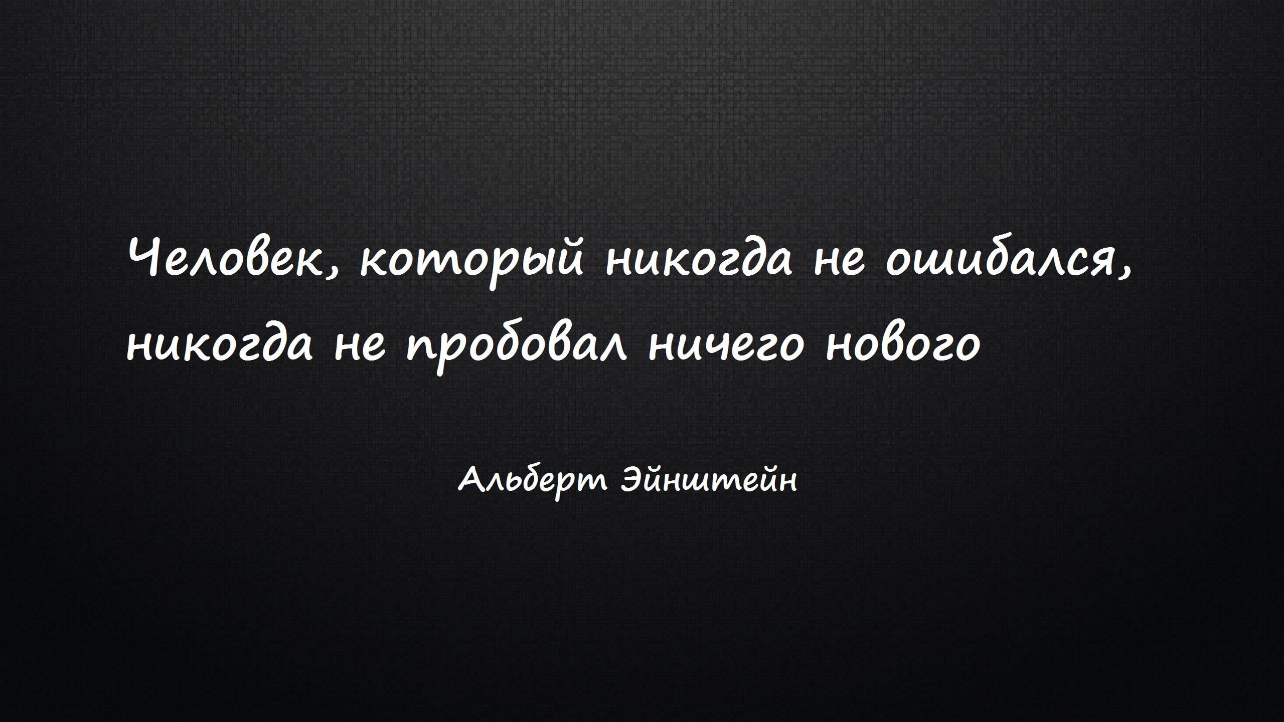 Человек, который никогда не ошибался, никогда не пробовал ничего нового. Альберт Эйнштейн.