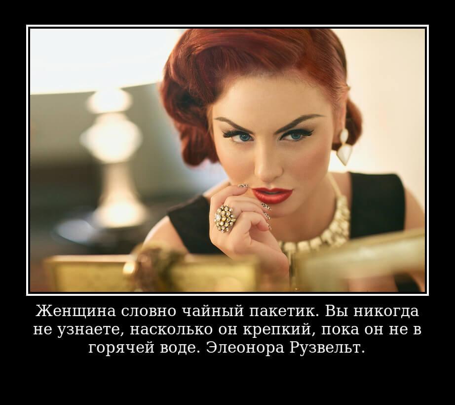 Женщина словно чайный пакетик. Вы никогда не узнаете, насколько он крепкий, пока он не в горячей воде. Элеонора Рузвельт.