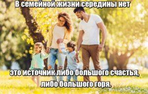 В семейной жизни середины нет — это источник либо большого счастья, либо большого горя.