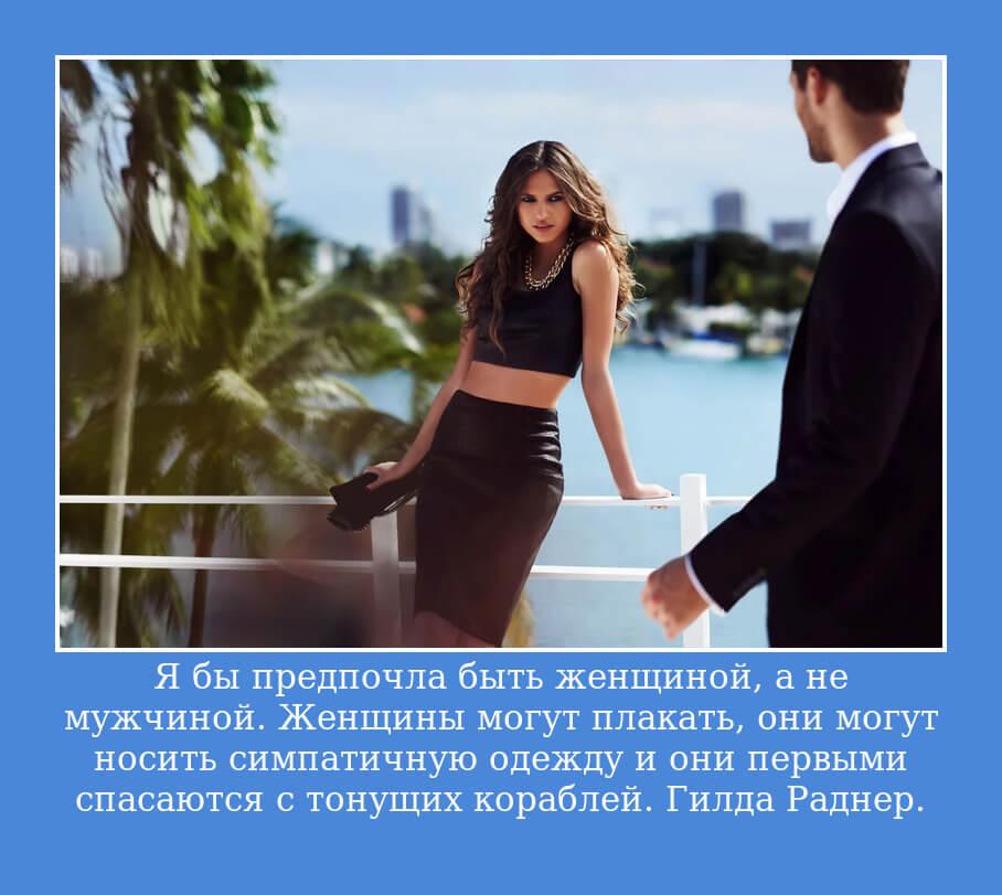 Я бы предпочла быть женщиной, а не мужчиной. Женщины могут плакать, они могут носить симпатичную одежду и они первыми спасаются с тонущих кораблей. Гилда Раднер.