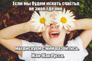 Если мы будем искать счастья, не зная, где оно, мы рискуем с ним разойтись. Жан-Жак Руссо.