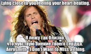 Lying close to you feeling your heart beating. - Я лежу так близко, что чувствую биение твоего сердца. Aerosmith - I Don't Want to Miss a Thing.