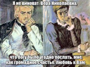 Я не виноват, Вера Николаевна, что богу было угодно послать, мне, как громадное счастье, любовь к Вам.