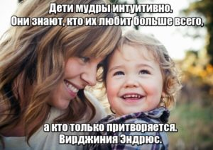 Дети мудры интуитивно. Они знают, кто их любит больше всего, а кто только притворяется. Вирджиния Эндрюс.